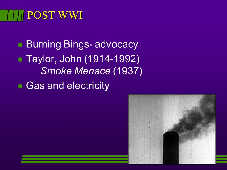 POST WWI l Burning Bings- advocacy l Taylor, John ( ) Smoke Menace (1937) l Gas and electricity
