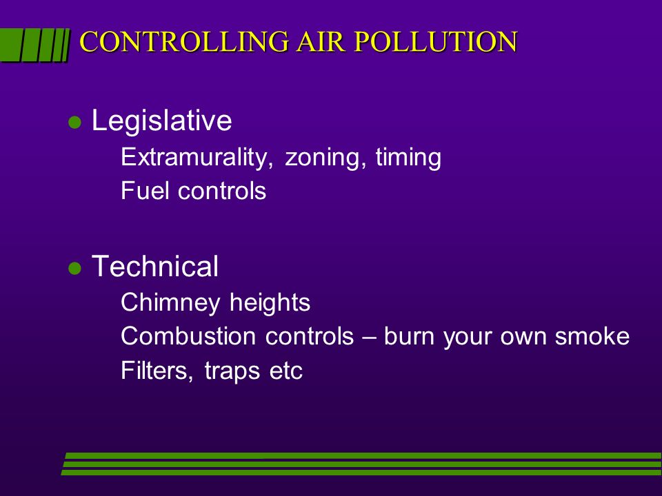 CONTROLLING AIR POLLUTION l Legislative Extramurality, zoning, timing Fuel controls l Technical Chimney heights Combustion controls – burn your own smoke Filters, traps etc