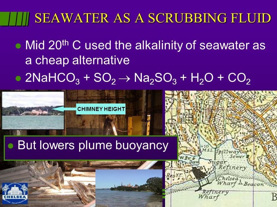 SEAWATER AS A SCRUBBING FLUID l Mid 20 th C used the alkalinity of seawater as a cheap alternative l 2NaHCO 3 + SO 2 Na 2 SO 3 + H 2 O + CO 2 l l But lowers plume buoyancy CHIMNEY HEIGHT