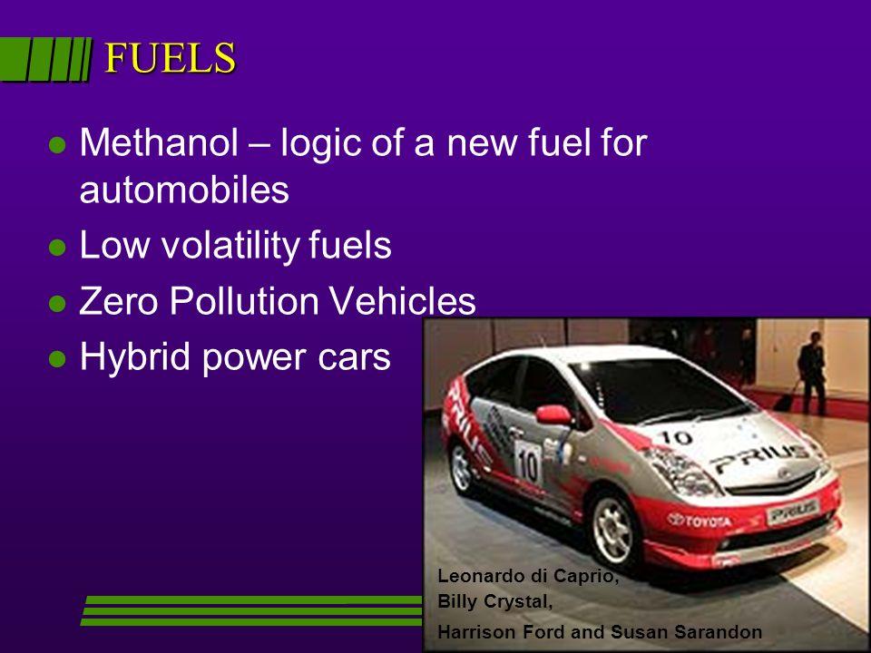 FUELS l Methanol – logic of a new fuel for automobiles l Low volatility fuels l Zero Pollution Vehicles l Hybrid power cars Leonardo di Caprio, Billy