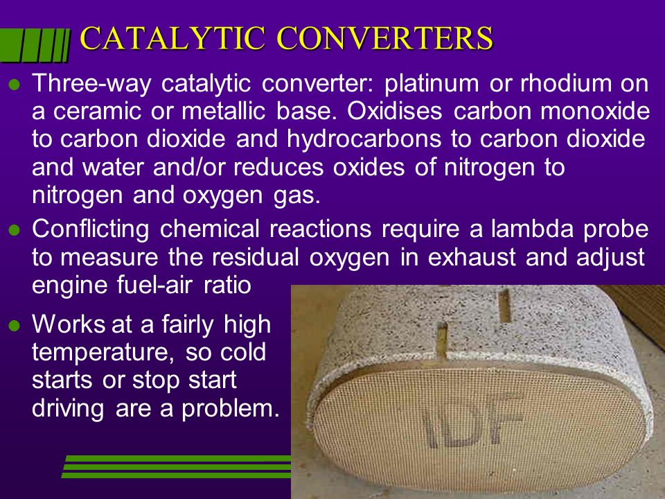 CATALYTIC CONVERTERS l Three-way catalytic converter: platinum or rhodium on a ceramic or metallic base. Oxidises carbon monoxide to carbon dioxide an