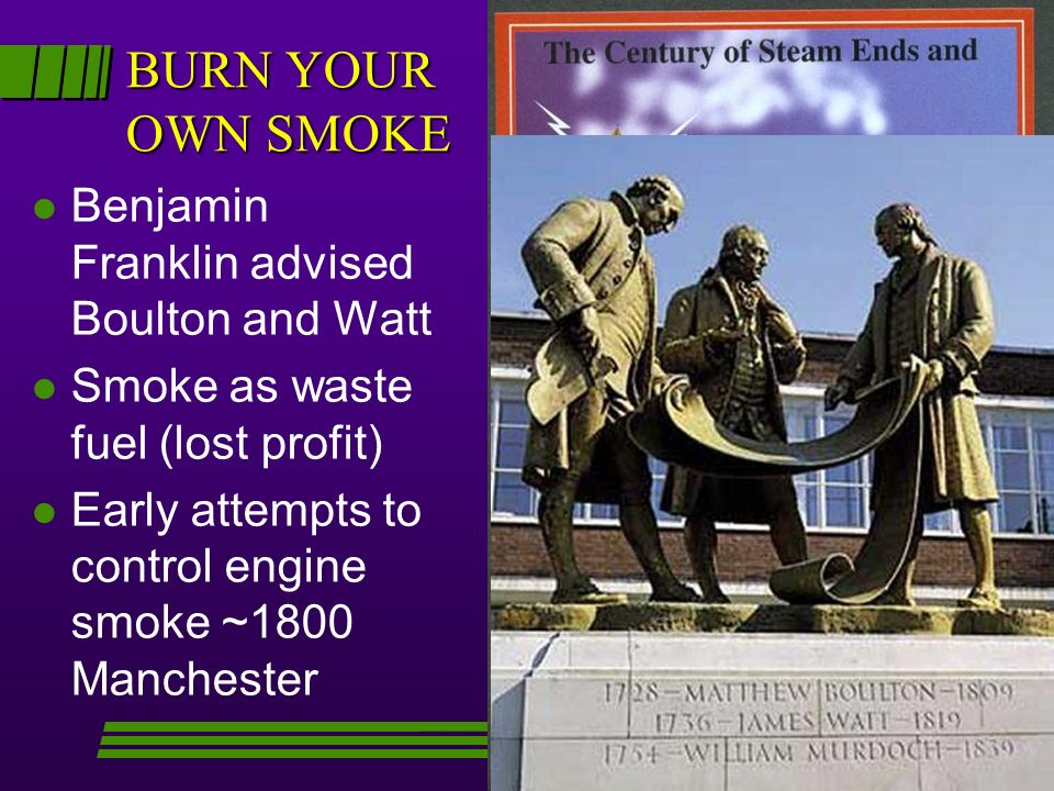 BURN YOUR OWN SMOKE l Benjamin Franklin advised Boulton and Watt l Smoke as waste fuel (lost profit) l Early attempts to control engine smoke ~1800 Ma