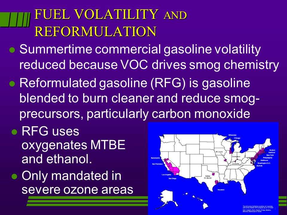 FUEL VOLATILITY AND REFORMULATION l Summertime commercial gasoline volatility reduced because VOC drives smog chemistry l Reformulated gasoline (RFG) is gasoline blended to burn cleaner and reduce smog- precursors, particularly carbon monoxide l l RFG uses oxygenates MTBE and ethanol.