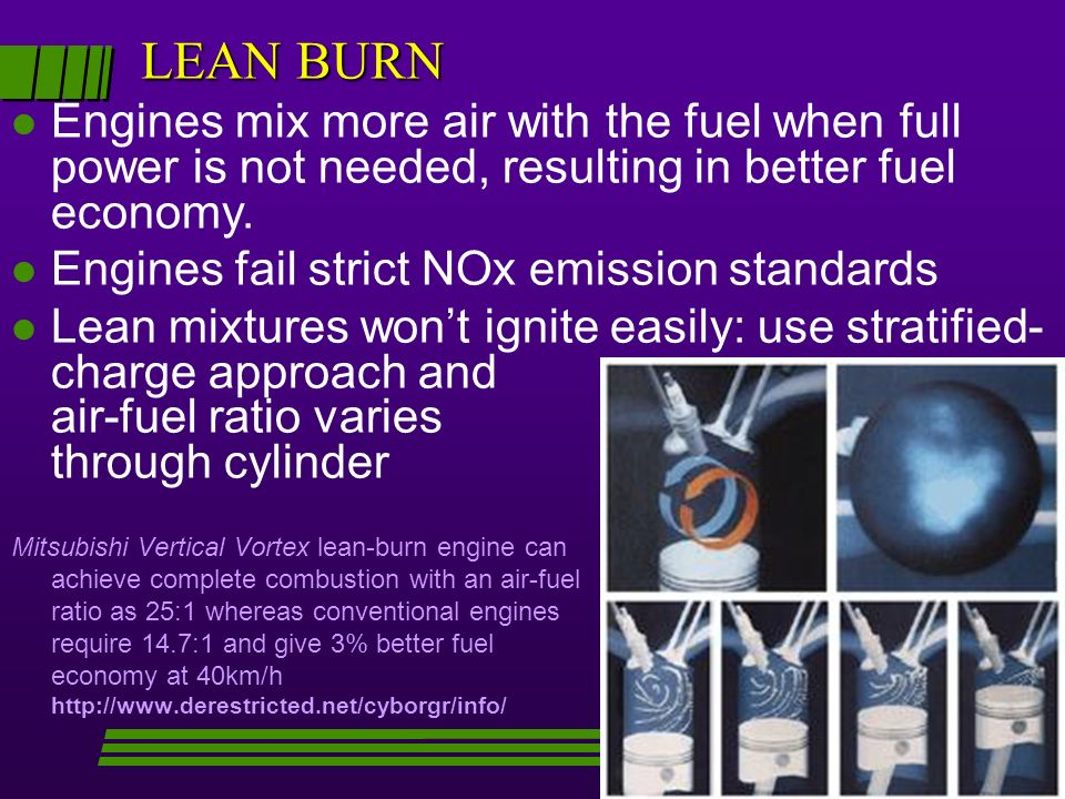LEAN BURN Mitsubishi Vertical Vortex lean-burn engine can achieve complete combustion with an air-fuel ratio as 25:1 whereas conventional engines require 14.7:1 and give 3% better fuel economy at 40km/h http://www.derestricted.net/cyborgr/info/ l l Engines mix more air with the fuel when full power is not needed, resulting in better fuel economy.