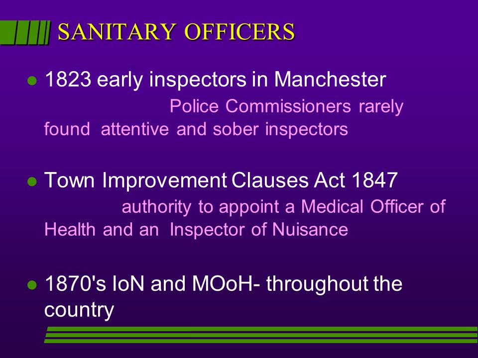 SANITARY OFFICERS l 1823 early inspectors in Manchester Police Commissioners rarely found attentive and sober inspectors l Town Improvement Clauses Act 1847 authority to appoint a Medical Officer of Health and an Inspector of Nuisance l 1870 s IoN and MOoH- throughout the country