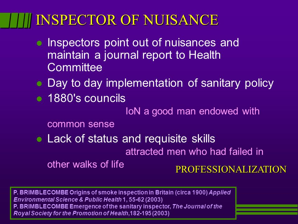 INSPECTOR OF NUISANCE l Inspectors point out of nuisances and maintain a journal report to Health Committee l Day to day implementation of sanitary policy l 1880 s councils IoN a good man endowed with common sense l Lack of status and requisite skills attracted men who had failed in other walks of life PROFESSIONALIZATION P.