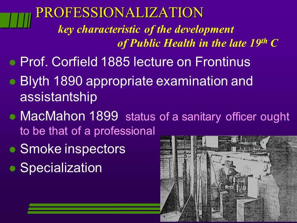 PROFESSIONALIZATION l Prof. Corfield 1885 lecture on Frontinus l Blyth 1890 appropriate examination and assistantship l MacMahon 1899 status of a sani