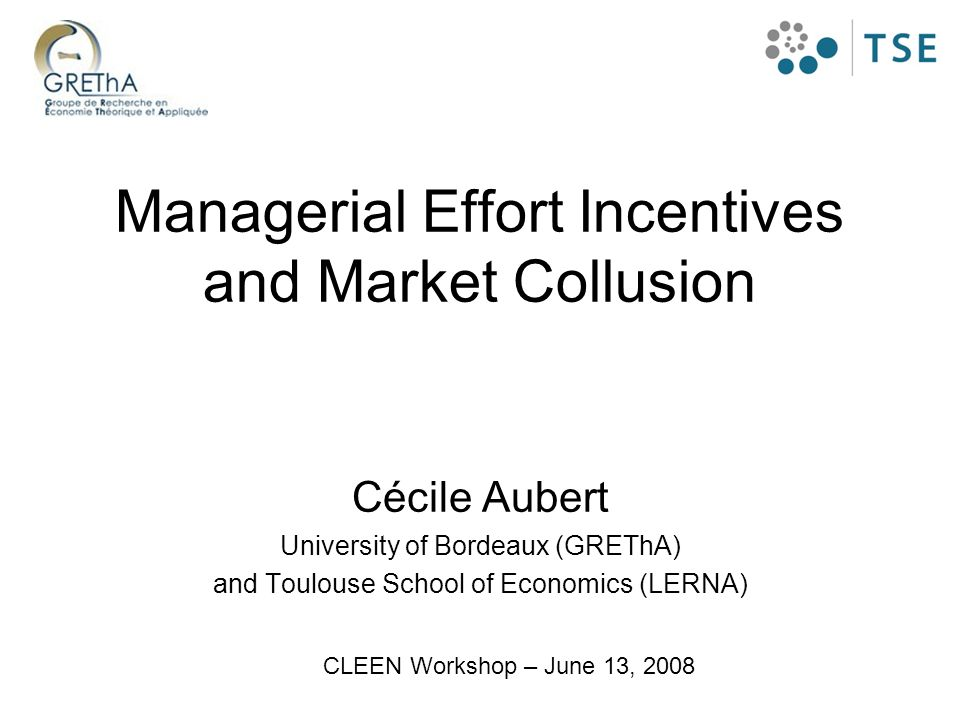 Managerial Effort Incentives and Market Collusion Cécile Aubert University of Bordeaux (GREThA) and Toulouse School of Economics (LERNA) CLEEN Worksho