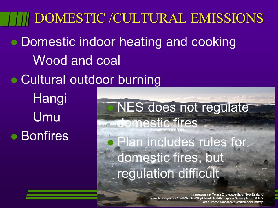 DOMESTIC /CULTURAL EMISSIONS l Domestic indoor heating and cooking Wood and coal l Cultural outdoor burning Hangi Umu l Bonfires Image source: Te ara Encyclopedia of New Zealand www.teara.govt.nz/EarthSeaAndSky/ClimateAndAtmosphere/Atmosphere/5/ENZ- Resources/Standard/2/2/en#breadcrumbtop l l NES does not regulate domestic fires l l Plan includes rules for domestic fires, but regulation difficult