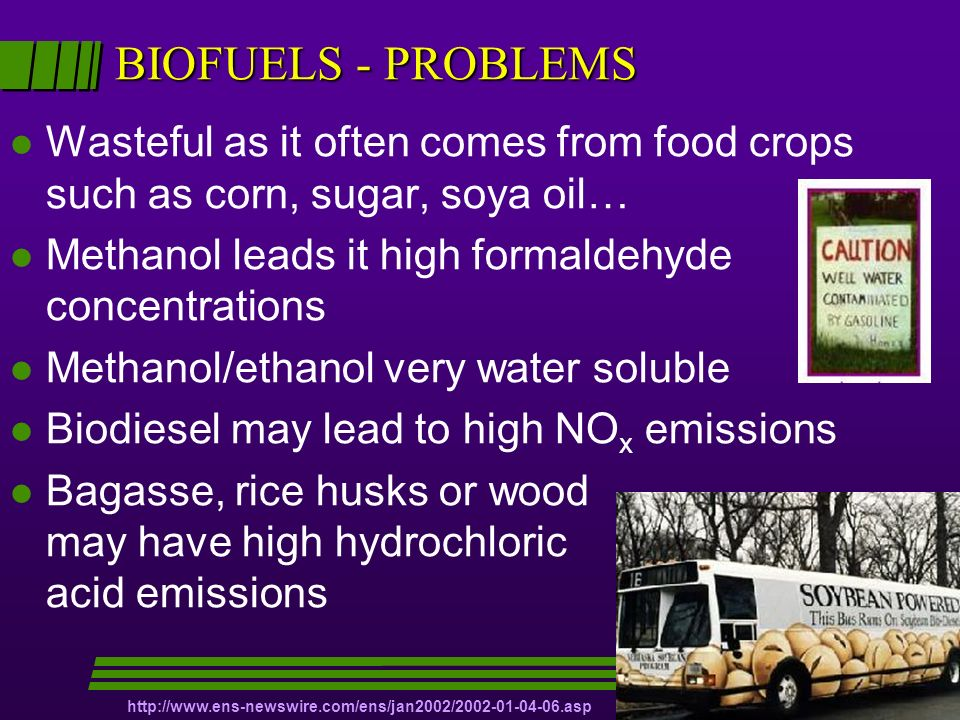 BIOFUELS - PROBLEMS l Wasteful as it often comes from food crops such as corn, sugar, soya oil… l Methanol leads it high formaldehyde concentrations l Methanol/ethanol very water soluble l Biodiesel may lead to high NO x emissions l Bagasse, rice husks or wood may have high hydrochloric acid emissions http://www.ens-newswire.com/ens/jan2002/2002-01-04-06.asp