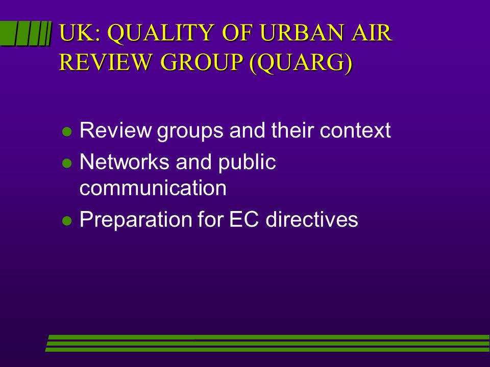UK: QUALITY OF URBAN AIR REVIEW GROUP (QUARG) l Review groups and their context l Networks and public communication l Preparation for EC directives