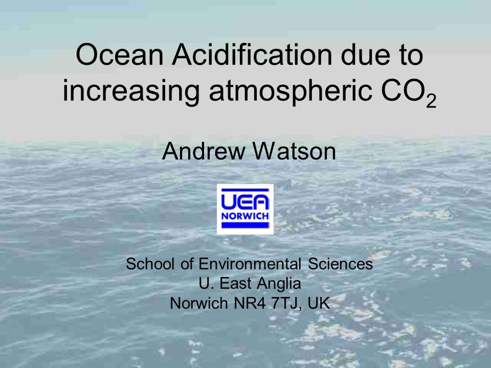 Ocean Acidification due to increasing atmospheric CO 2 Andrew Watson School of Environmental Sciences U. East Anglia Norwich NR4 7TJ, UK