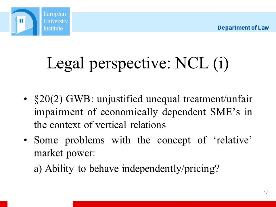 Department of Law 13 Legal perspective: NCL (i) §20(2) GWB: unjustified unequal treatment/unfair impairment of economically dependent SMEs in the context of vertical relations Some problems with the concept of relative market power: a) Ability to behave independently/pricing