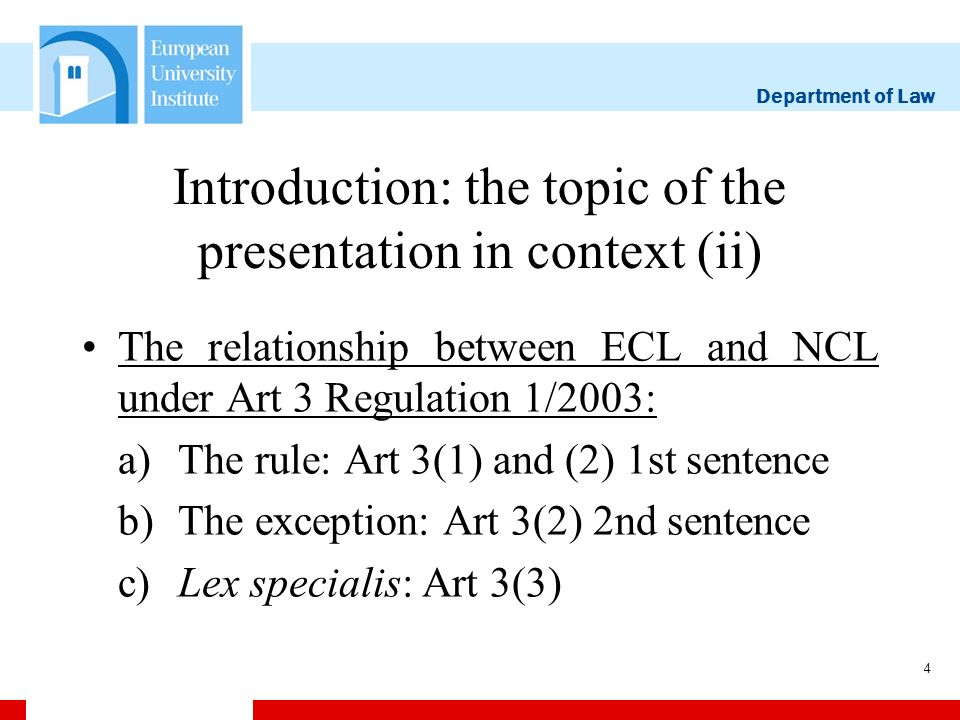 Department of Law 4 Introduction: the topic of the presentation in context (ii) The relationship between ECL and NCL under Art 3 Regulation 1/2003: a)The rule: Art 3(1) and (2) 1st sentence b)The exception: Art 3(2) 2nd sentence c)Lex specialis: Art 3(3)
