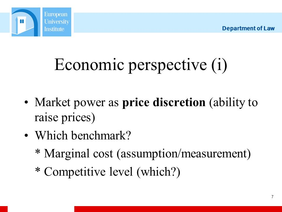 Department of Law 8 Economic perspective (ii) MP as pricing power: the ability of a firm or group of firms to raise price, through the restriction of output, above the level that would prevail under competitive conditions and thereby to enjoy increased profits from the action (BISHOP/WALKER[2002]) MP as exclusionary power: raising the rivals costs so as to exclude them from the market