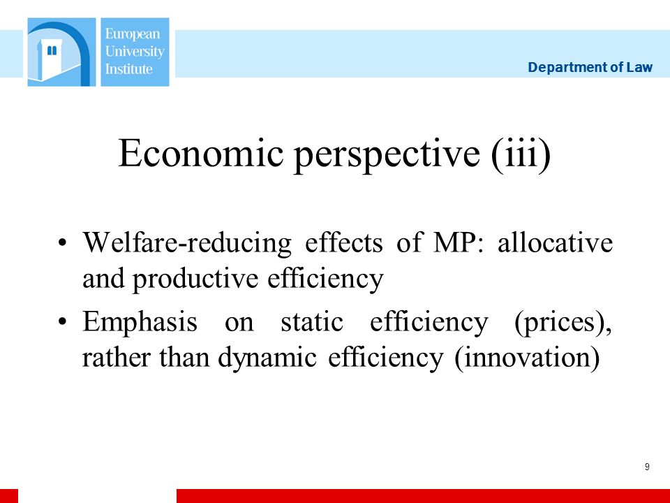 Department of Law 9 Economic perspective (iii) Welfare-reducing effects of MP: allocative and productive efficiency Emphasis on static efficiency (prices), rather than dynamic efficiency (innovation)