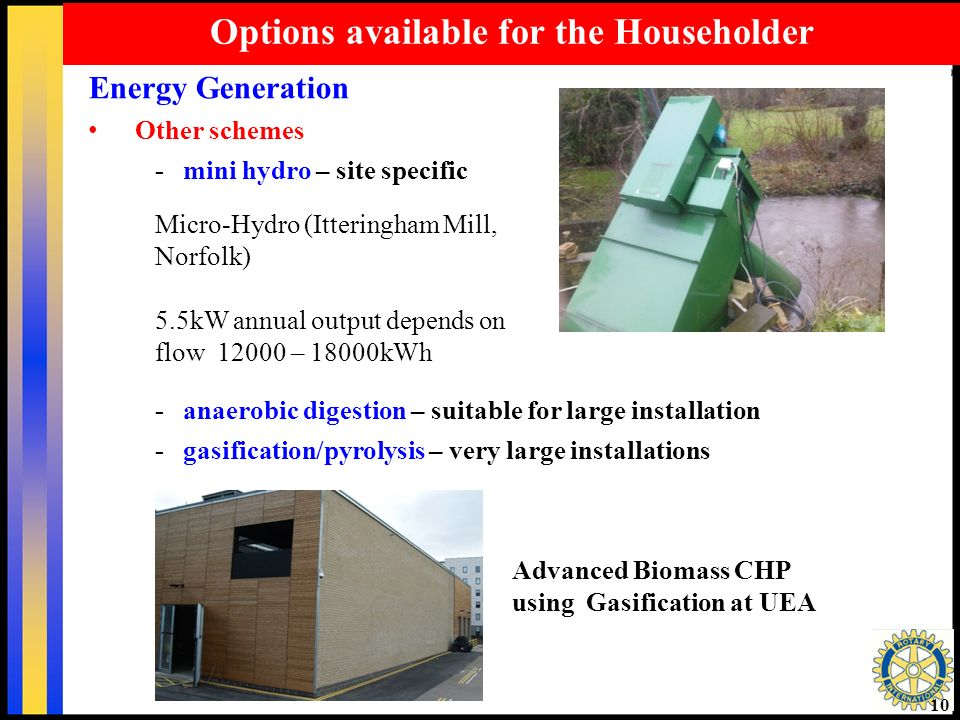 10 Options available for the Householder Energy Generation Other schemes - mini hydro – site specific - anaerobic digestion – suitable for large installation - gasification/pyrolysis – very large installations Micro-Hydro (Itteringham Mill, Norfolk) 5.5kW annual output depends on flow 12000 – 18000kWh Advanced Biomass CHP using Gasification at UEA