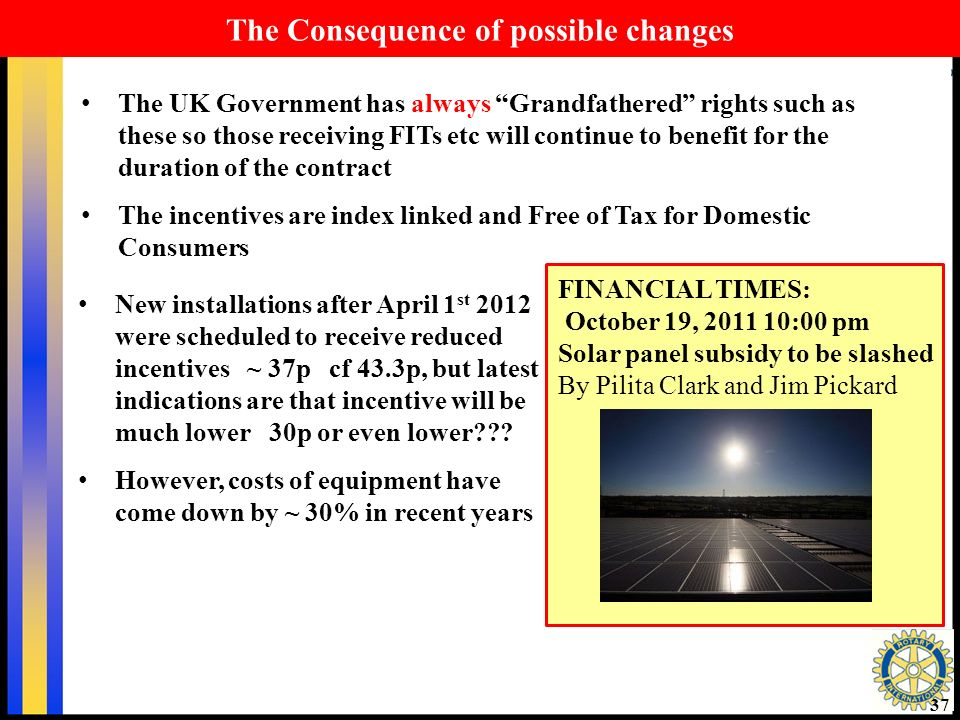 37 The Consequence of possible changes The UK Government has always Grandfathered rights such as these so those receiving FITs etc will continue to benefit for the duration of the contract The incentives are index linked and Free of Tax for Domestic Consumers FINANCIAL TIMES: October 19, 2011 10:00 pm Solar panel subsidy to be slashed By Pilita Clark and Jim Pickard New installations after April 1 st 2012 were scheduled to receive reduced incentives ~ 37p cf 43.3p, but latest indications are that incentive will be much lower 30p or even lower .