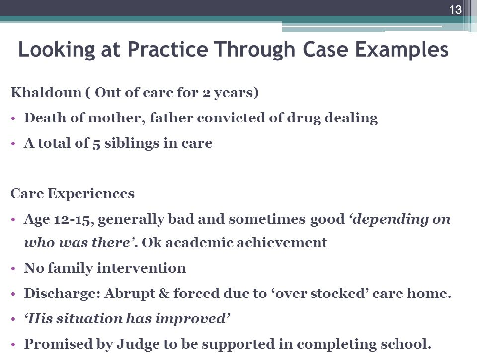 13 Looking at Practice Through Case Examples Khaldoun ( Out of care for 2 years) Death of mother, father convicted of drug dealing A total of 5 siblings in care Care Experiences Age 12-15, generally bad and sometimes good depending on who was there.