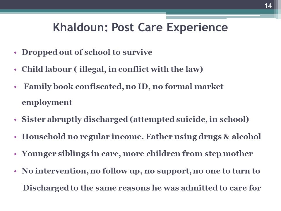 14 Khaldoun: Post Care Experience Dropped out of school to survive Child labour ( illegal, in conflict with the law) Family book confiscated, no ID, no formal market employment Sister abruptly discharged (attempted suicide, in school) Household no regular income.