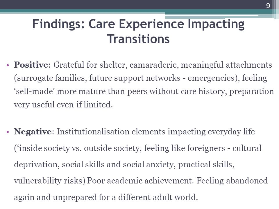 9 Findings: Care Experience Impacting Transitions Positive: Grateful for shelter, camaraderie, meaningful attachments (surrogate families, future support networks - emergencies), feeling self-made more mature than peers without care history, preparation very useful even if limited.