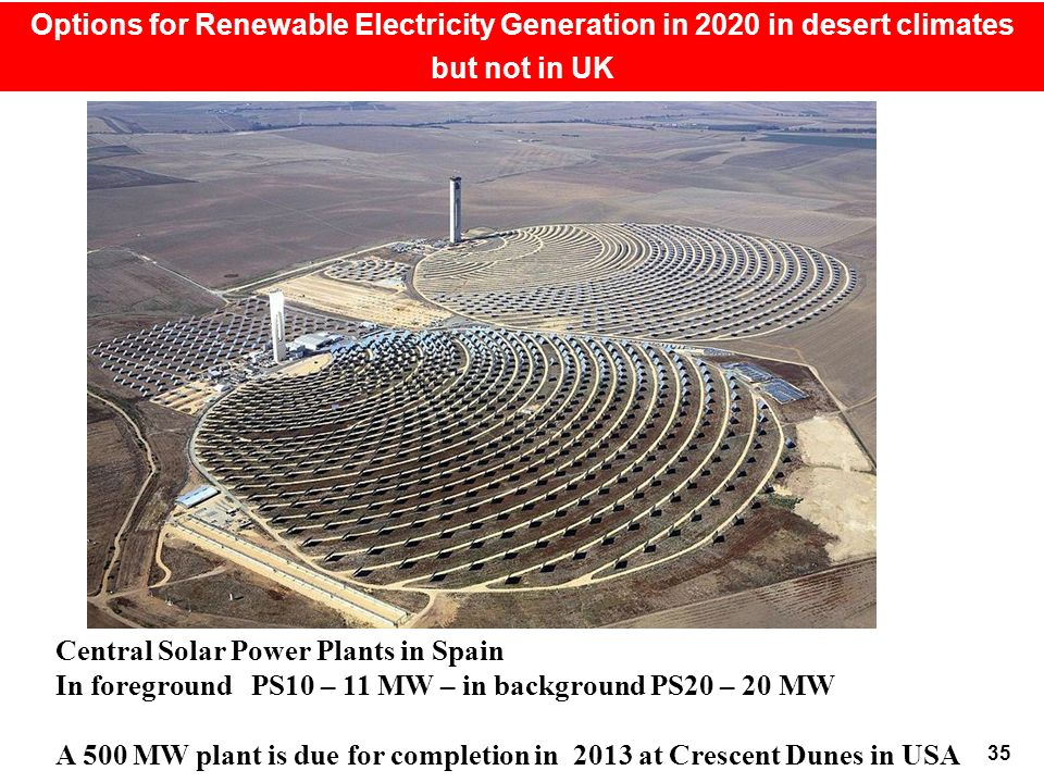 35 Options for Renewable Electricity Generation in 2020 in desert climates but not in UK Central Solar Power Plants in Spain In foreground PS10 – 11 MW – in background PS20 – 20 MW A 500 MW plant is due for completion in 2013 at Crescent Dunes in USA