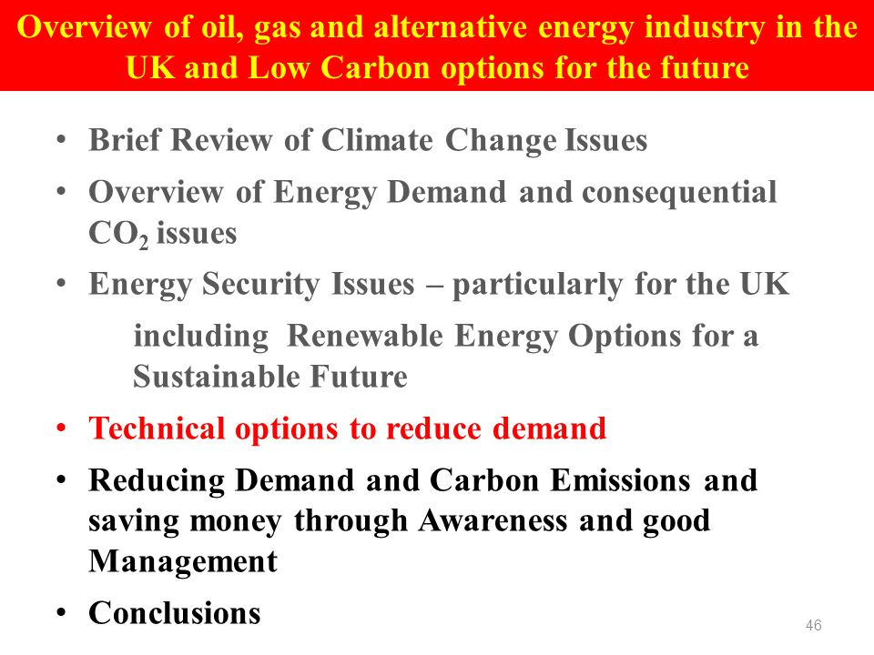 Brief Review of Climate Change Issues Overview of Energy Demand and consequential CO 2 issues Energy Security Issues – particularly for the UK including Renewable Energy Options for a Sustainable Future Technical options to reduce demand Reducing Demand and Carbon Emissions and saving money through Awareness and good Management Conclusions 46 Overview of oil, gas and alternative energy industry in the UK and Low Carbon options for the future