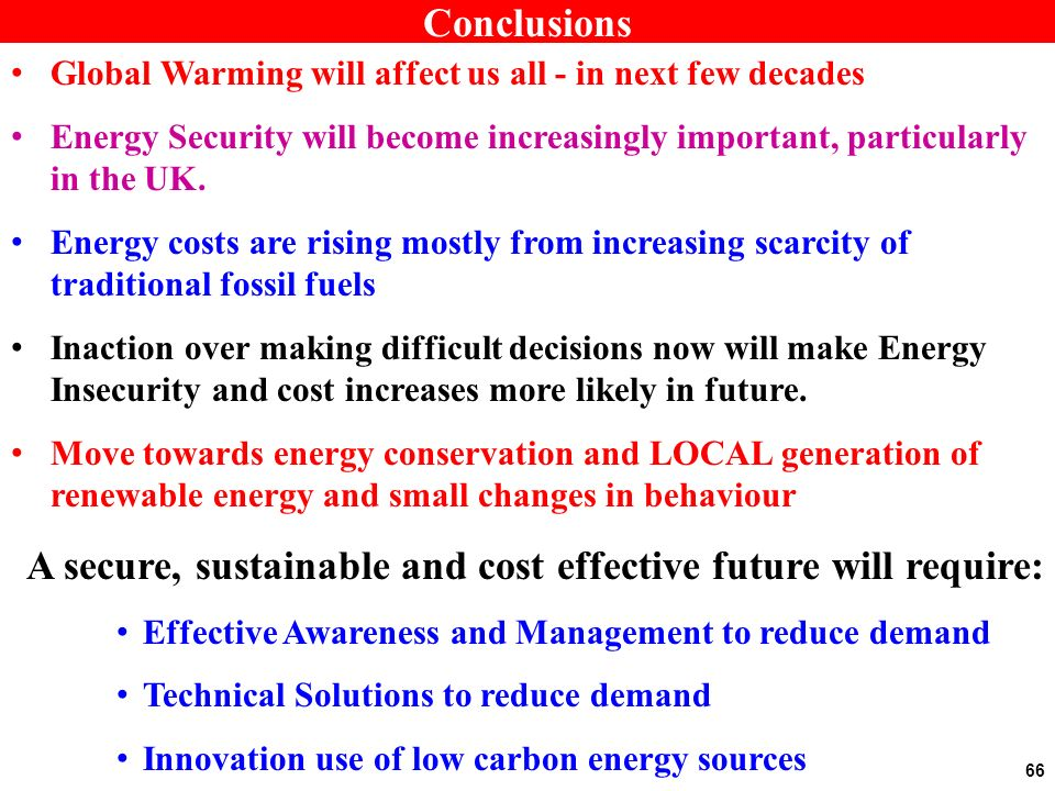 Conclusions Global Warming will affect us all - in next few decades Energy Security will become increasingly important, particularly in the UK.