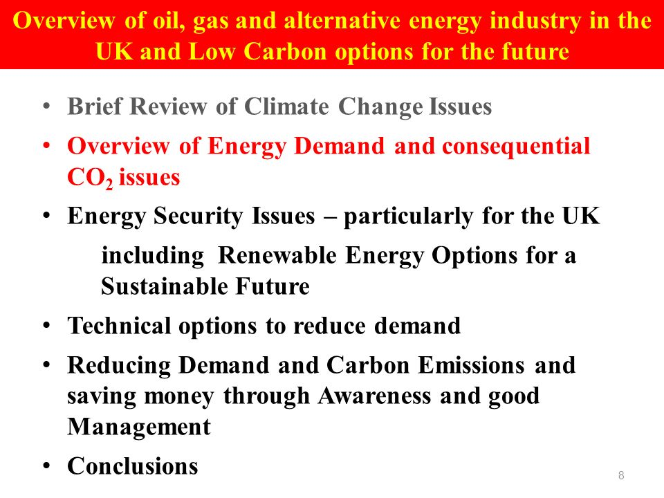 Brief Review of Climate Change Issues Overview of Energy Demand and consequential CO 2 issues Energy Security Issues – particularly for the UK including Renewable Energy Options for a Sustainable Future Technical options to reduce demand Reducing Demand and Carbon Emissions and saving money through Awareness and good Management Conclusions 8 Overview of oil, gas and alternative energy industry in the UK and Low Carbon options for the future