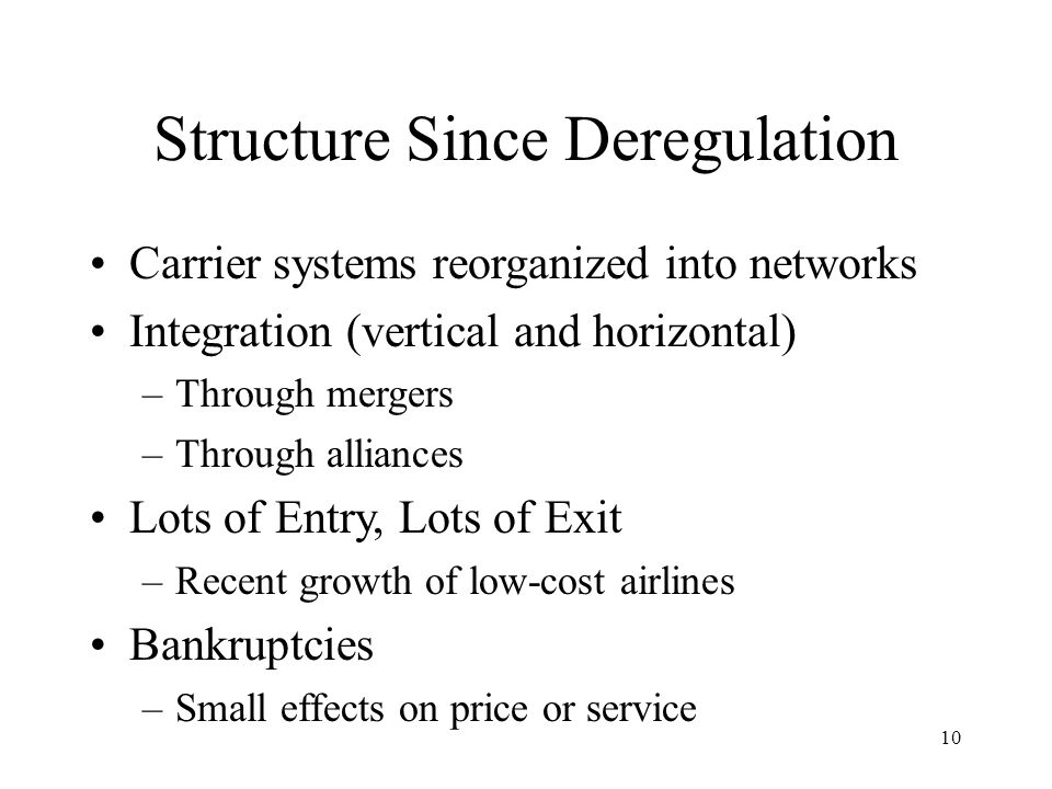 10 Structure Since Deregulation Carrier systems reorganized into networks Integration (vertical and horizontal) –Through mergers –Through alliances Lots of Entry, Lots of Exit –Recent growth of low-cost airlines Bankruptcies –Small effects on price or service