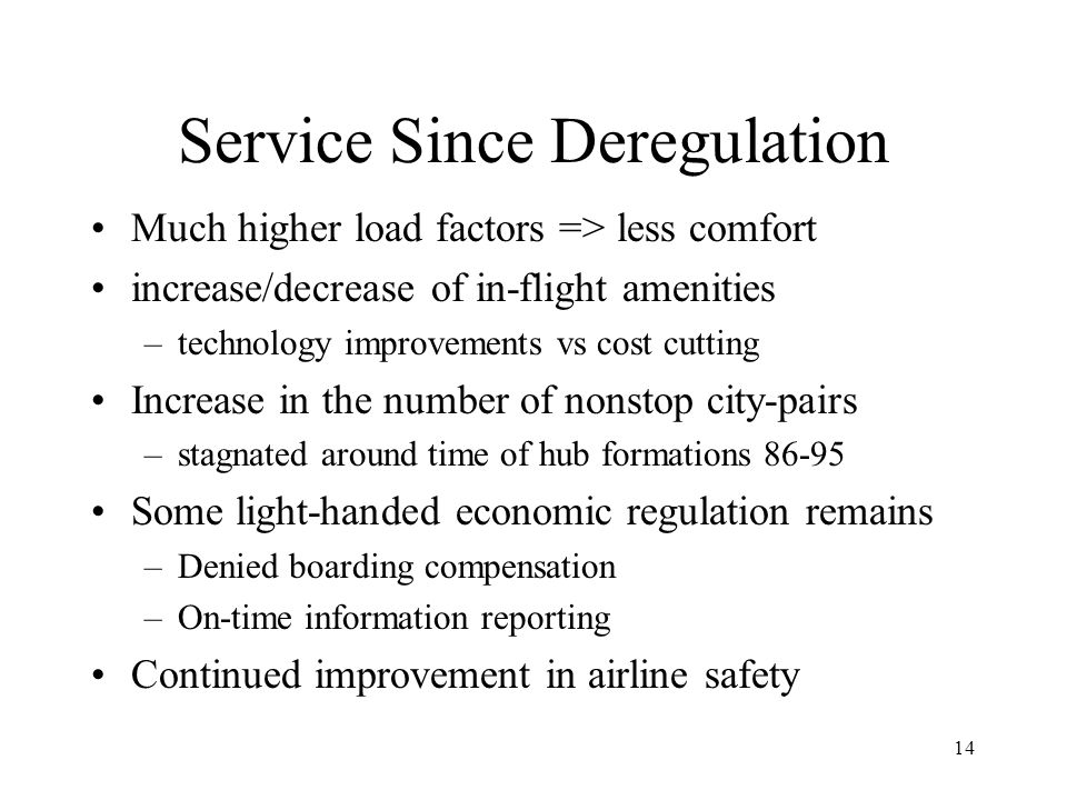 14 Service Since Deregulation Much higher load factors => less comfort increase/decrease of in-flight amenities –technology improvements vs cost cutting Increase in the number of nonstop city-pairs –stagnated around time of hub formations 86-95 Some light-handed economic regulation remains –Denied boarding compensation –On-time information reporting Continued improvement in airline safety