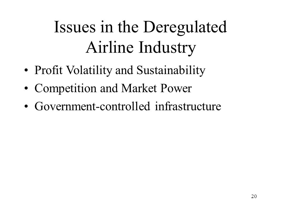 20 Issues in the Deregulated Airline Industry Profit Volatility and Sustainability Competition and Market Power Government-controlled infrastructure