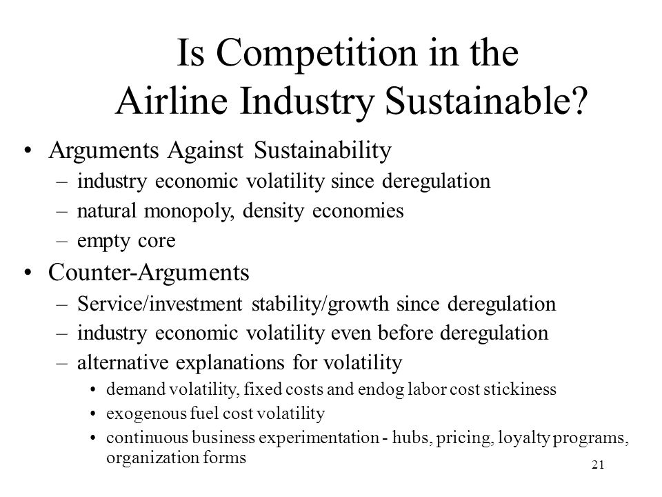 21 Is Competition in the Airline Industry Sustainable? Arguments Against Sustainability –industry economic volatility since deregulation –natural mono