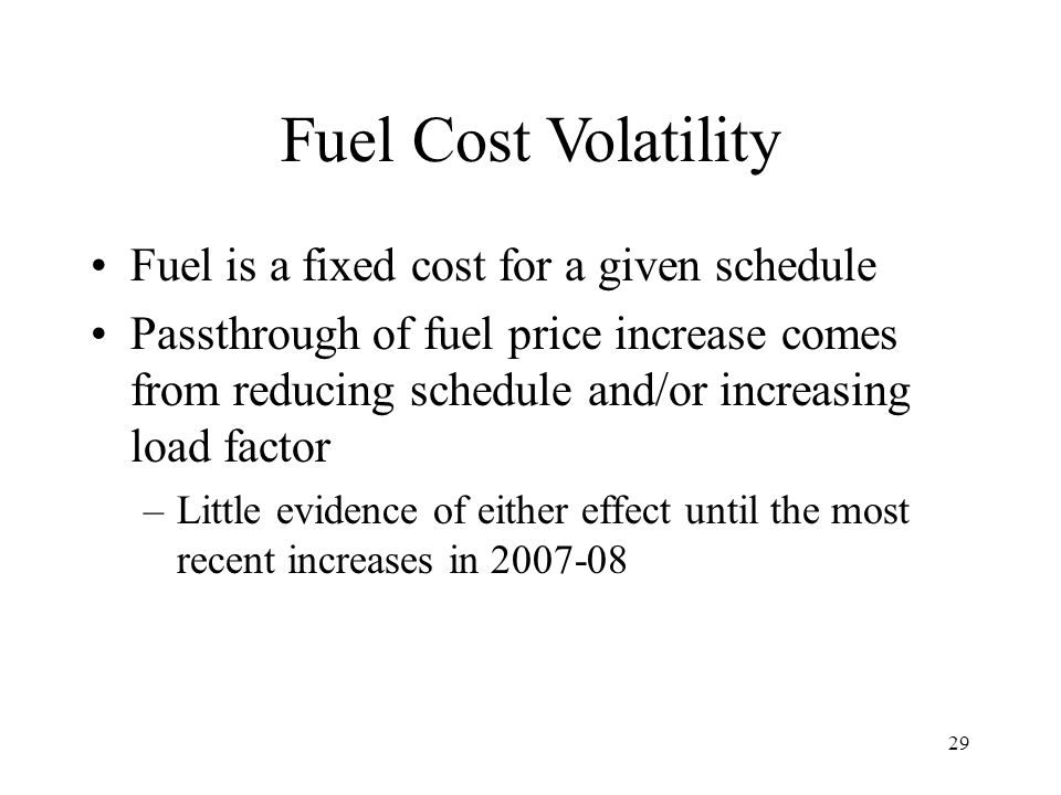 29 Fuel Cost Volatility Fuel is a fixed cost for a given schedule Passthrough of fuel price increase comes from reducing schedule and/or increasing lo