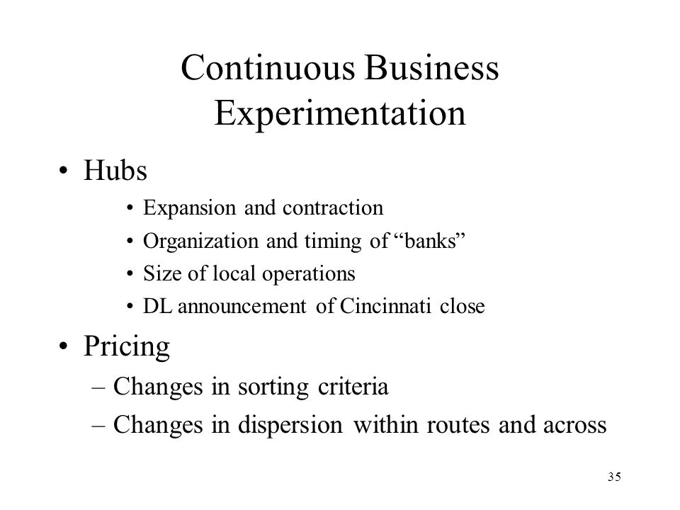 35 Continuous Business Experimentation Hubs Expansion and contraction Organization and timing of banks Size of local operations DL announcement of Cincinnati close Pricing –Changes in sorting criteria –Changes in dispersion within routes and across