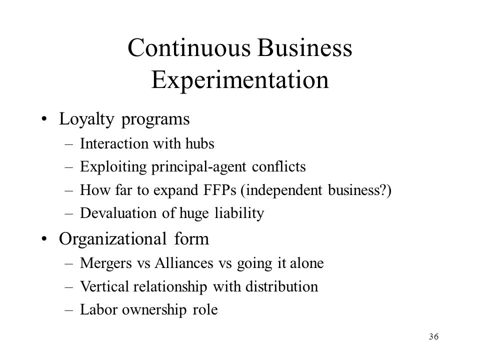 36 Continuous Business Experimentation Loyalty programs –Interaction with hubs –Exploiting principal-agent conflicts –How far to expand FFPs (independent business?) –Devaluation of huge liability Organizational form –Mergers vs Alliances vs going it alone –Vertical relationship with distribution –Labor ownership role