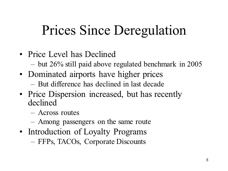 8 Prices Since Deregulation Price Level has Declined –but 26% still paid above regulated benchmark in 2005 Dominated airports have higher prices –But difference has declined in last decade Price Dispersion increased, but has recently declined –Across routes –Among passengers on the same route Introduction of Loyalty Programs –FFPs, TACOs, Corporate Discounts