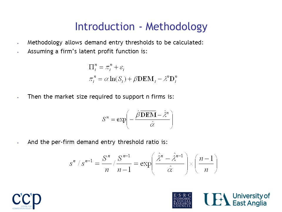 Introduction - Methodology Methodology allows demand entry thresholds to be calculated: Assuming a firms latent profit function is: Then the market size required to support n firms is: And the per-firm demand entry threshold ratio is: