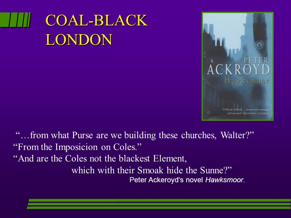 COAL-BLACK LONDON …from what Purse are we building these churches, Walter? From the Imposicion on Coles. And are the Coles not the blackest Element, w