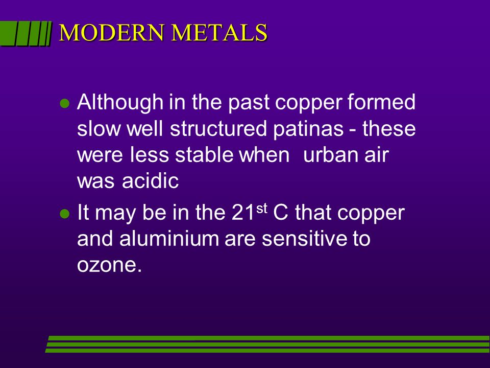 MODERN METALS l Although in the past copper formed slow well structured patinas - these were less stable when urban air was acidic l It may be in the