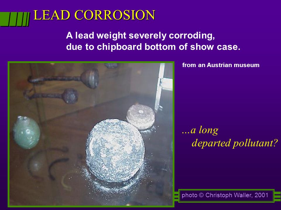 LEAD CORROSION photo © Christoph Waller, 2001 A lead weight severely corroding, due to chipboard bottom of show case. from an Austrian museum …a long