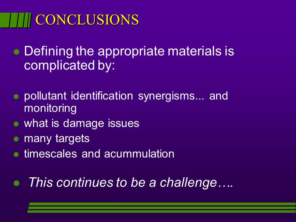 CONCLUSIONS l Defining the appropriate materials is complicated by: l pollutant identification synergisms... and monitoring l what is damage issues l