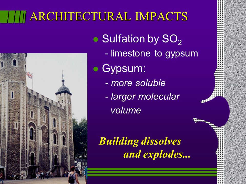 ARCHITECTURAL IMPACTS l Sulfation by SO 2 - limestone to gypsum l Gypsum: - more soluble - larger molecular volume Building dissolves and explodes...