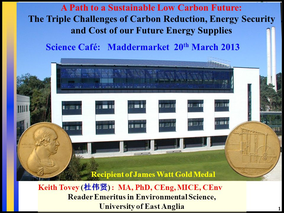 1 Recipient of James Watt Gold Medal Keith Tovey ( ) : MA, PhD, CEng, MICE, CEnv Reader Emeritus in Environmental Science, University of East Anglia Science Café: Maddermarket 20 th March 2013 A Path to a Sustainable Low Carbon Future: The Triple Challenges of Carbon Reduction, Energy Security and Cost of our Future Energy Supplies