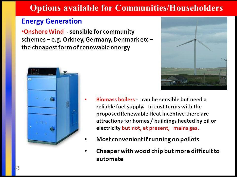 33 Options available for Communities/Householders Energy Generation Onshore Wind - sensible for community schemes – e.g. Orkney, Germany, Denmark etc