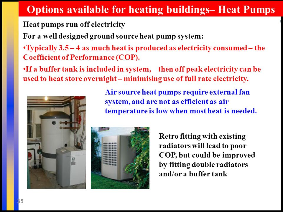 35 Heat pumps run off electricity For a well designed ground source heat pump system: Typically 3.5 – 4 as much heat is produced as electricity consumed – the Coefficient of Performance (COP).