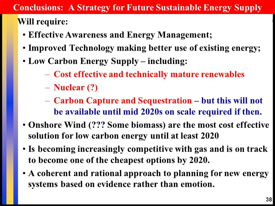 Conclusions: A Strategy for Future Sustainable Energy Supply Will require: Effective Awareness and Energy Management; Improved Technology making better use of existing energy; Low Carbon Energy Supply – including: –Cost effective and technically mature renewables –Nuclear (?) –Carbon Capture and Sequestration – but this will not be available until mid 2020s on scale required if then.