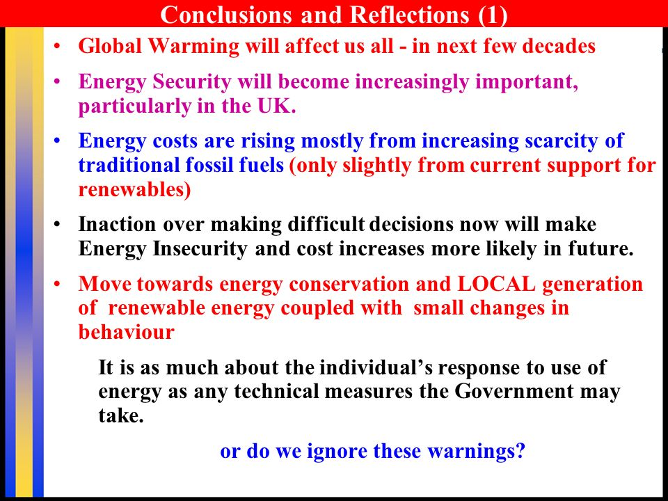 Conclusions and Reflections (1) Global Warming will affect us all - in next few decades Energy Security will become increasingly important, particularly in the UK.