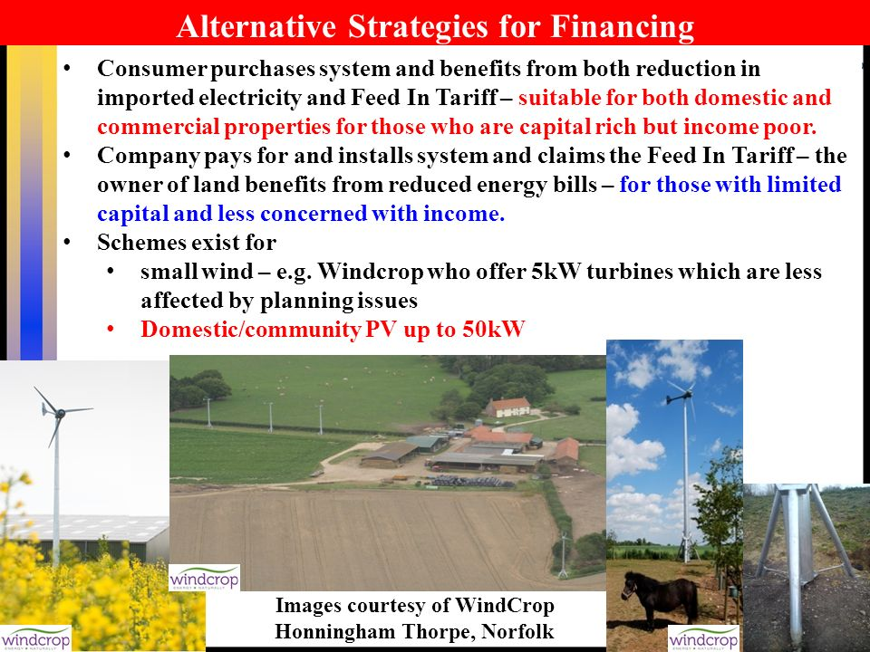 46 Alternative Strategies for Financing Consumer purchases system and benefits from both reduction in imported electricity and Feed In Tariff – suitable for both domestic and commercial properties for those who are capital rich but income poor.
