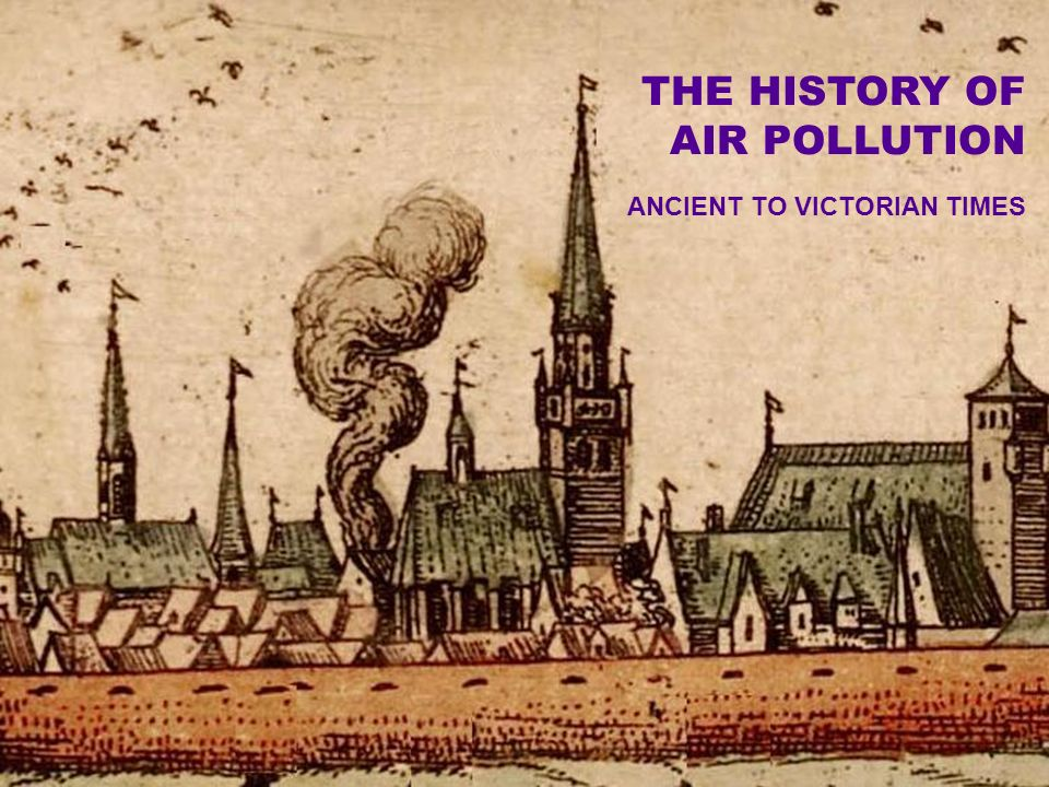 THE HISTORY OF AIR POLLUTION ANCIENT TO VICTORIAN TIMES